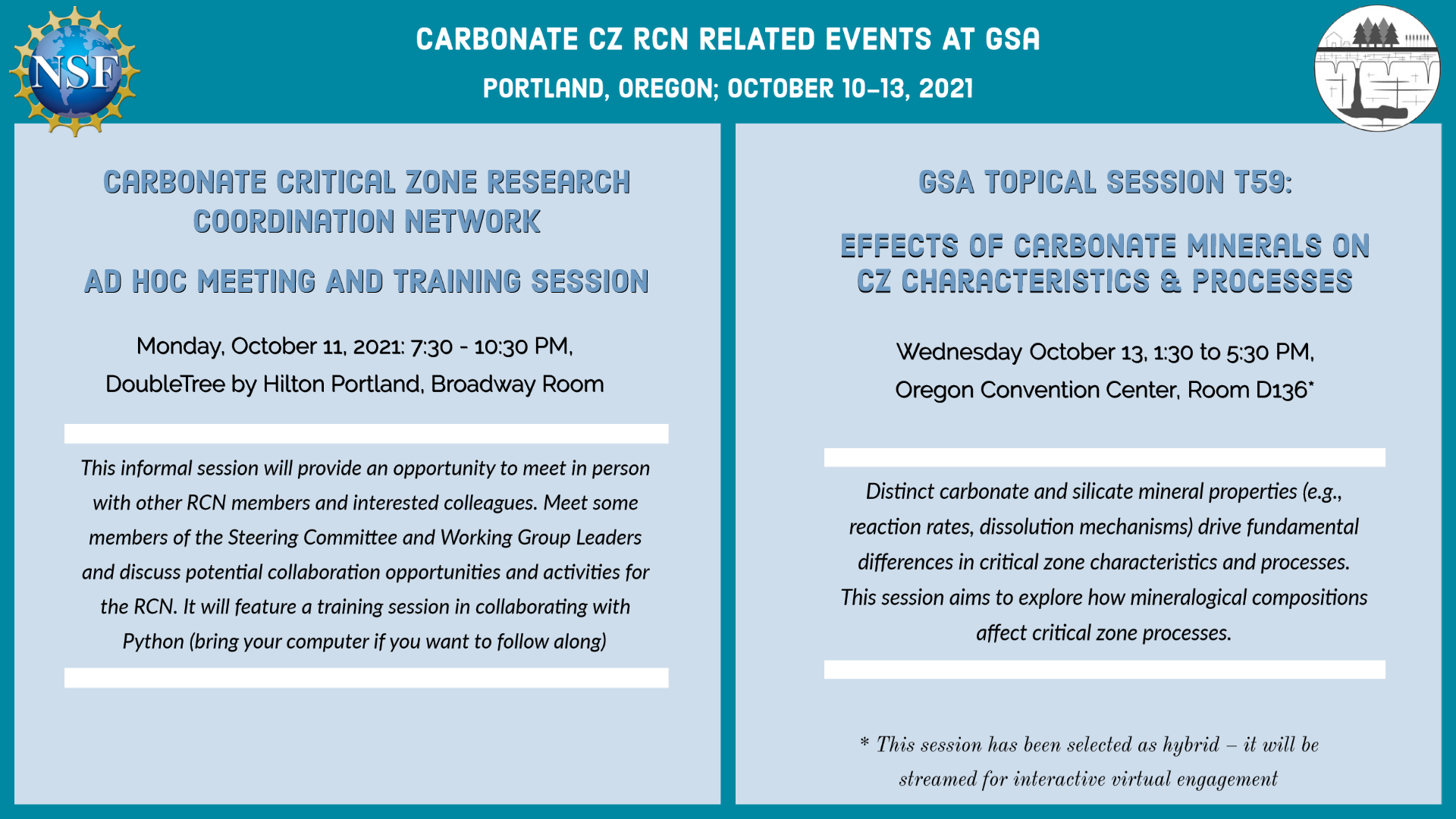 wo Carbonate RCN activities are being hosted at the GSA Meeting: 1) Ad hoc meeting and training session on Monday Oct 11 at 7:30PM (DoubleTree by Hilton, Broadway). Session will provide networking opportunities and a training session in collaborating with Python. 2) GSA topical session T59 on the effects of carbonate minerals on Critical Zone characteristics and processes, Wednesday Oct 13 at 1:30 pm (Oregon Convention Center, Room D136, with an option for hybrid participation)